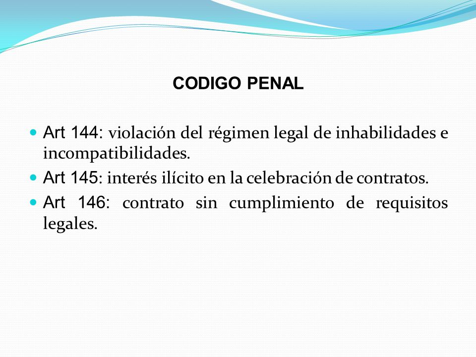 CODIGO PENAL Art 144: violación del régimen legal de inhabilidades e incompatibilidades. Art 145 : interés ilícito en la celebración de contratos. Art