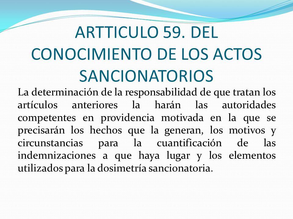 ARTTICULO 59. DEL CONOCIMIENTO DE LOS ACTOS SANCIONATORIOS La determinación de la responsabilidad de que tratan los artículos anteriores la harán las
