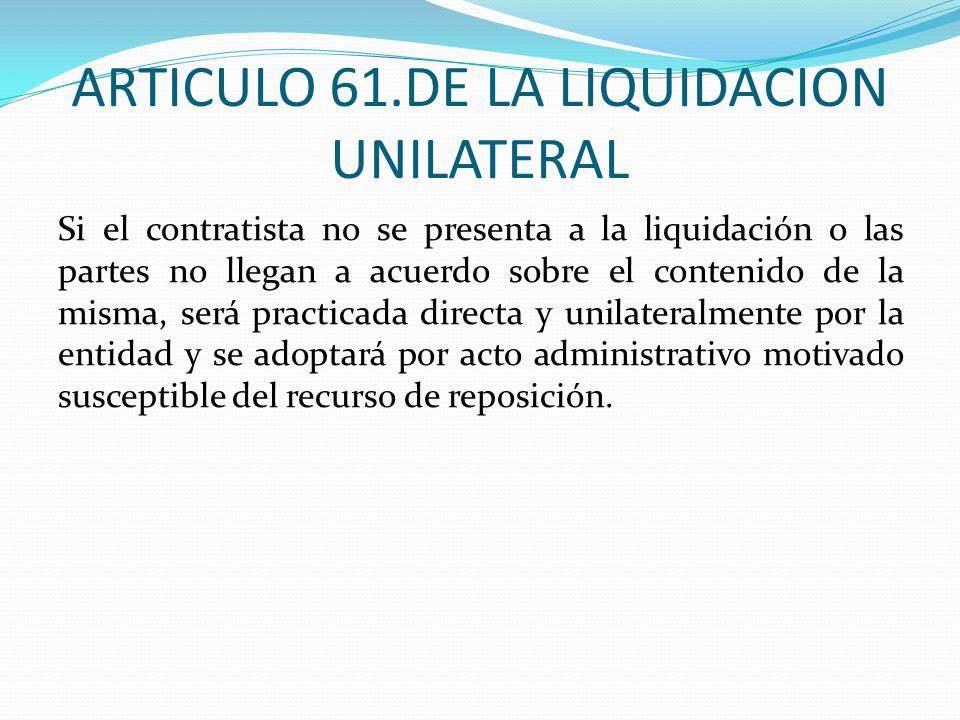 ARTICULO 61.DE LA LIQUIDACION UNILATERAL Si el contratista no se presenta a la liquidación o las partes no llegan a acuerdo sobre el contenido de la m