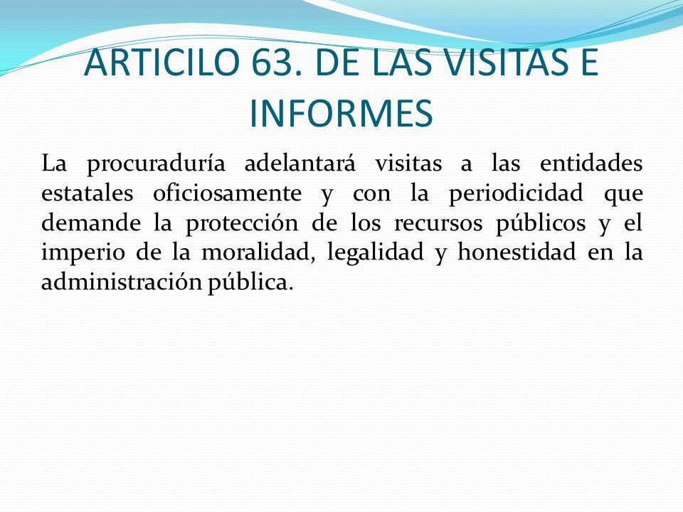 ARTICILO 63. DE LAS VISITAS E INFORMES La procuraduría adelantará visitas a las entidades estatales oficiosamente y con la periodicidad que demande la