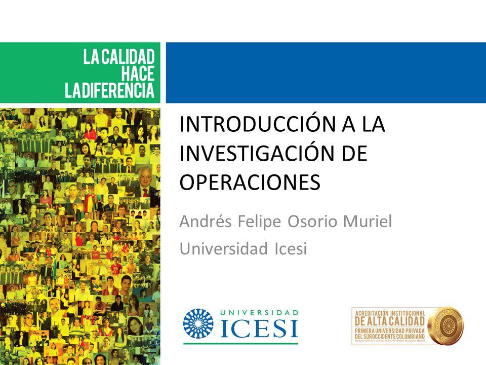 INTRODUCCIÓN A LA INVESTIGACIÓN DE OPERACIONES Andrés Felipe Osorio Muriel Universidad Icesi