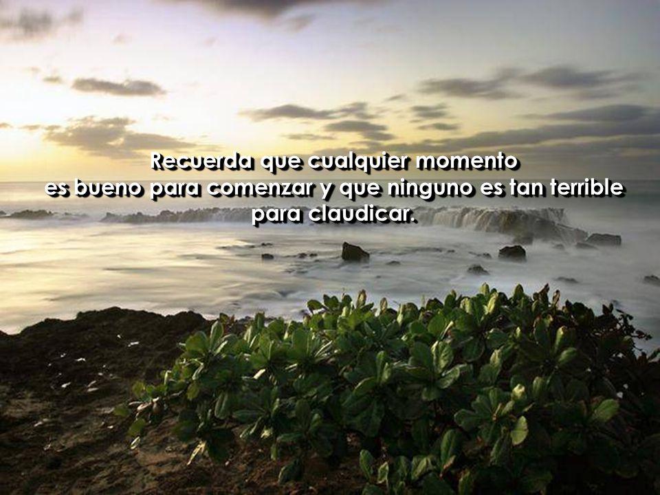 Recuerda que cualquier momento es bueno para comenzar y que ninguno es tan terrible para claudicar.