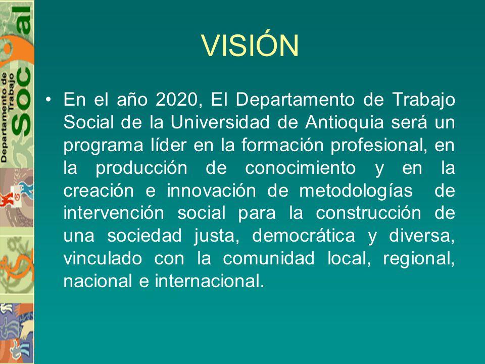 VISIÓN En el año 2020, El Departamento de Trabajo Social de la Universidad de Antioquia será un programa líder en la formación profesional, en la producción de conocimiento y en la creación e innovación de metodologías de intervención social para la construcción de una sociedad justa, democrática y diversa, vinculado con la comunidad local, regional, nacional e internacional.