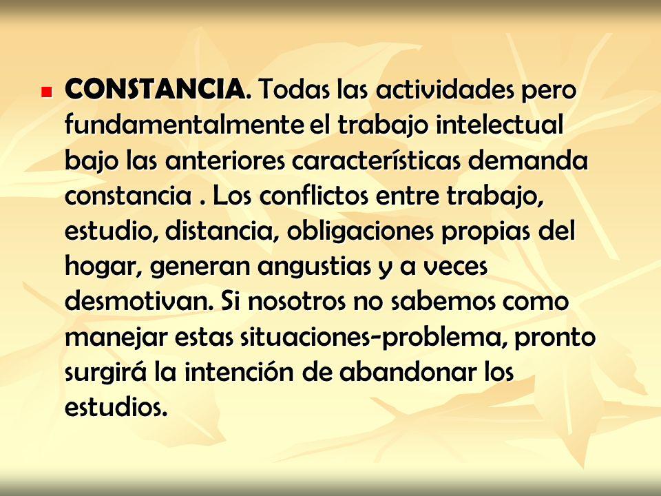 CONSTANCIA. Todas las actividades pero fundamentalmente el trabajo intelectual bajo las anteriores características demanda constancia. Los conflictos
