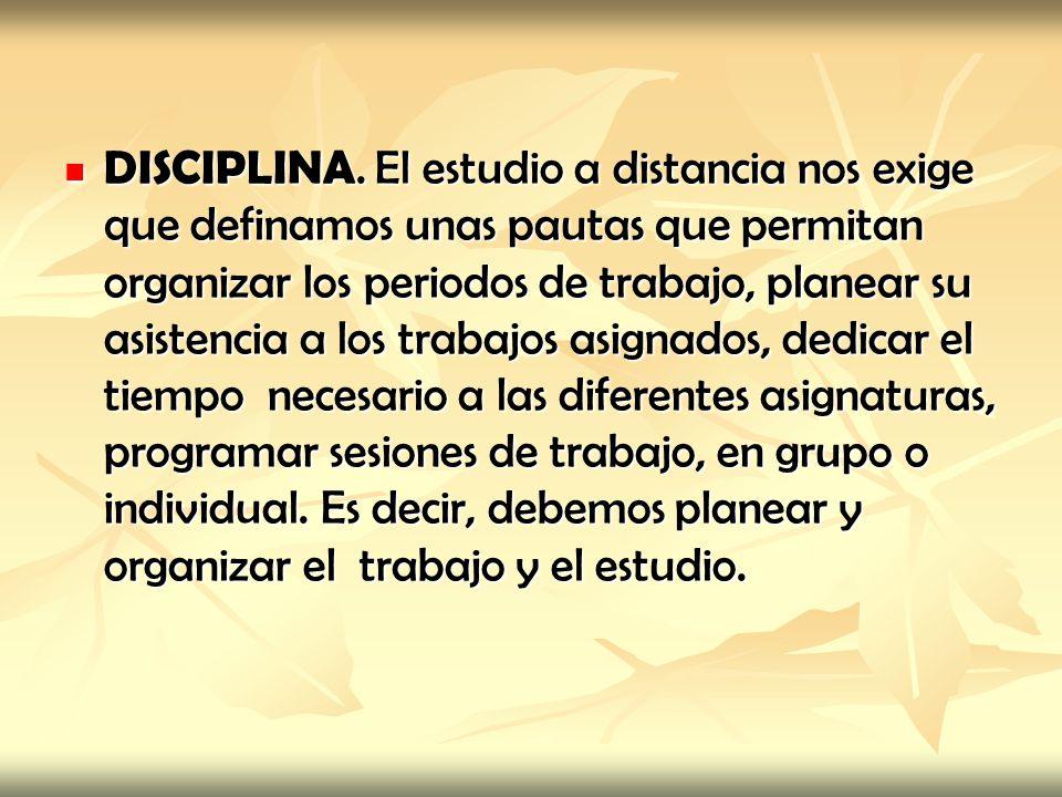 DISCIPLINA. El estudio a distancia nos exige que definamos unas pautas que permitan organizar los periodos de trabajo, planear su asistencia a los tra