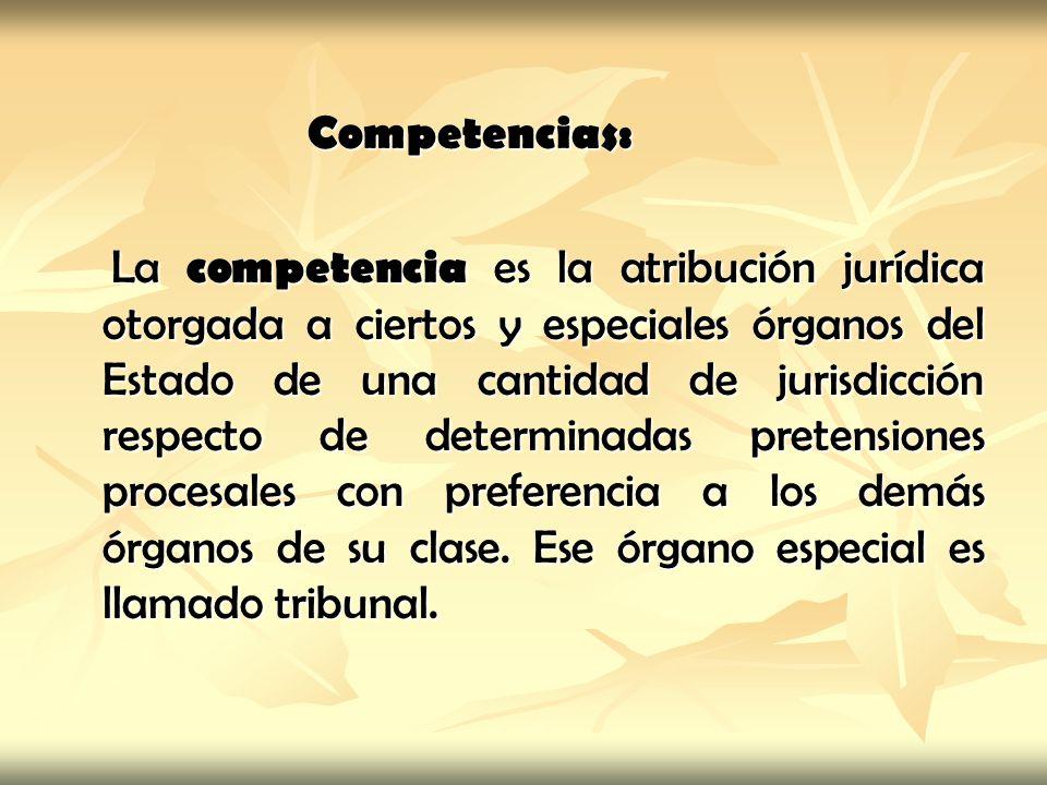 Competencias: Competencias: La competencia es la atribución jurídica otorgada a ciertos y especiales órganos del Estado de una cantidad de jurisdicció