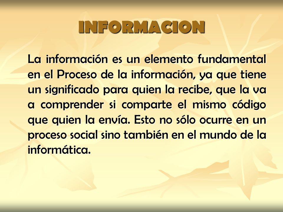 INFORMACION La información es un elemento fundamental en el Proceso de la información, ya que tiene un significado para quien la recibe, que la va a c