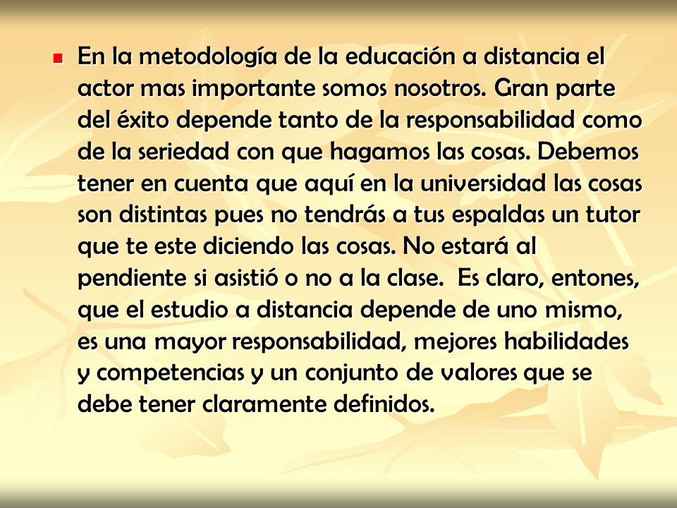 En la metodología de la educación a distancia el actor mas importante somos nosotros. Gran parte del éxito depende tanto de la responsabilidad como de