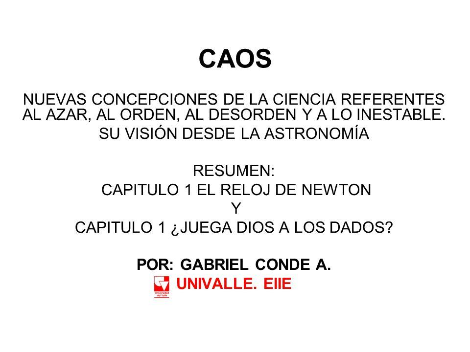 CAOS NUEVAS CONCEPCIONES DE LA CIENCIA REFERENTES AL AZAR, AL ORDEN, AL DESORDEN Y A LO INESTABLE. SU VISIÓN DESDE LA ASTRONOMÍA RESUMEN: CAPITULO 1 E