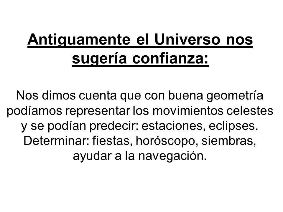 Antiguamente el Universo nos sugería confianza: Nos dimos cuenta que con buena geometría podíamos representar los movimientos celestes y se podían pre