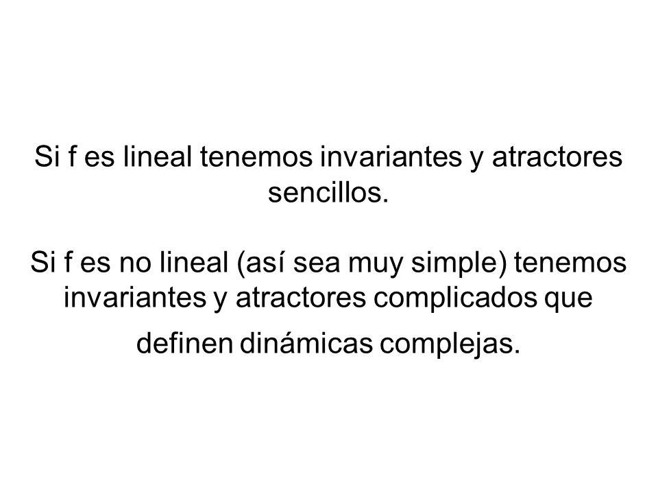 Si f es lineal tenemos invariantes y atractores sencillos. Si f es no lineal (así sea muy simple) tenemos invariantes y atractores complicados que def