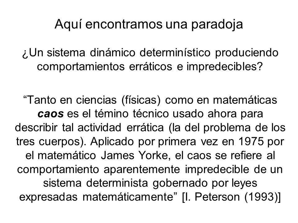 Aquí encontramos una paradoja ¿Un sistema dinámico determinístico produciendo comportamientos erráticos e impredecibles? Tanto en ciencias (físicas) c