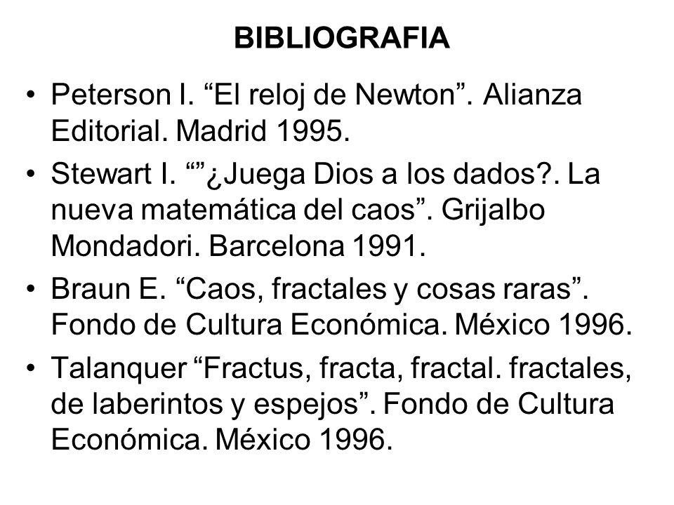 BIBLIOGRAFIA Peterson I. El reloj de Newton. Alianza Editorial. Madrid 1995. Stewart I. ¿Juega Dios a los dados?. La nueva matemática del caos. Grijal