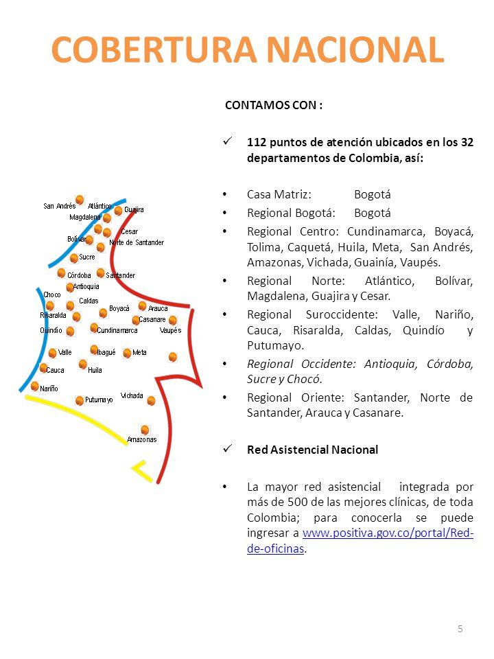 COBERTURA NACIONAL CONTAMOS CON : 112 puntos de atención ubicados en los 32 departamentos de Colombia, así: Casa Matriz:Bogotá Regional Bogotá:Bogotá