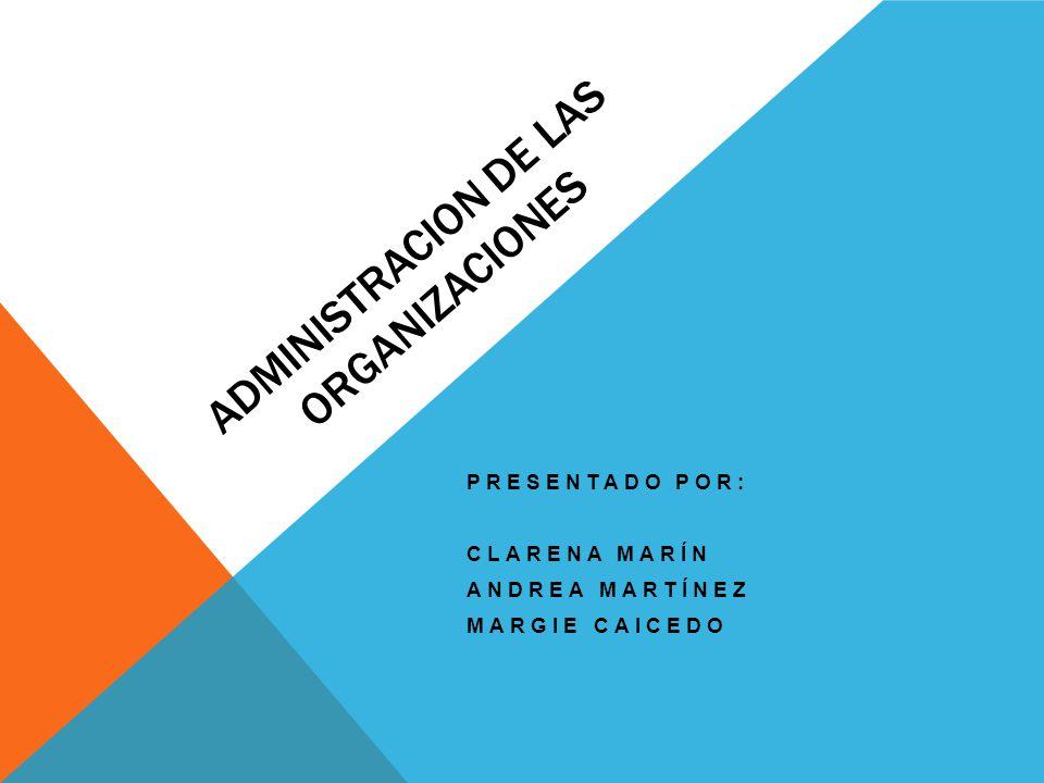 ADMINISTRACION DE LAS ORGANIZACIONES PRESENTADO POR: CLARENA MARÍN ANDREA MARTÍNEZ MARGIE CAICEDO