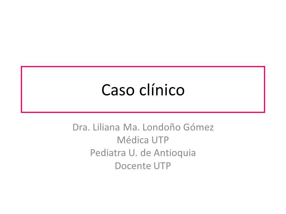 Caso clínico Dra. Liliana Ma. Londoño Gómez Médica UTP Pediatra U. de Antioquia Docente UTP
