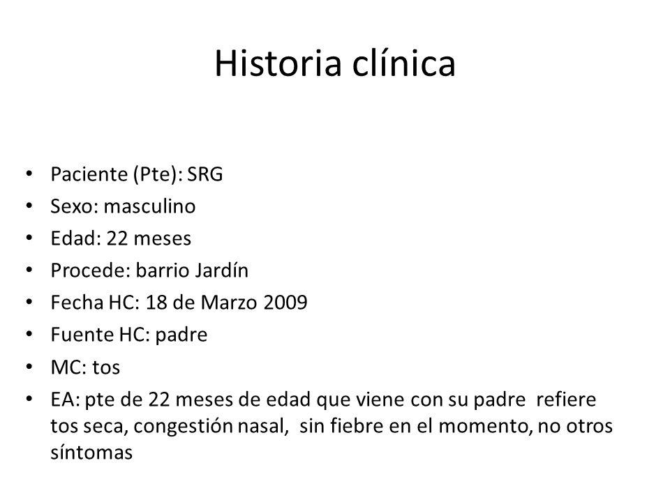 Historia clínica Paciente (Pte): SRG Sexo: masculino Edad: 22 meses Procede: barrio Jardín Fecha HC: 18 de Marzo 2009 Fuente HC: padre MC: tos EA: pte