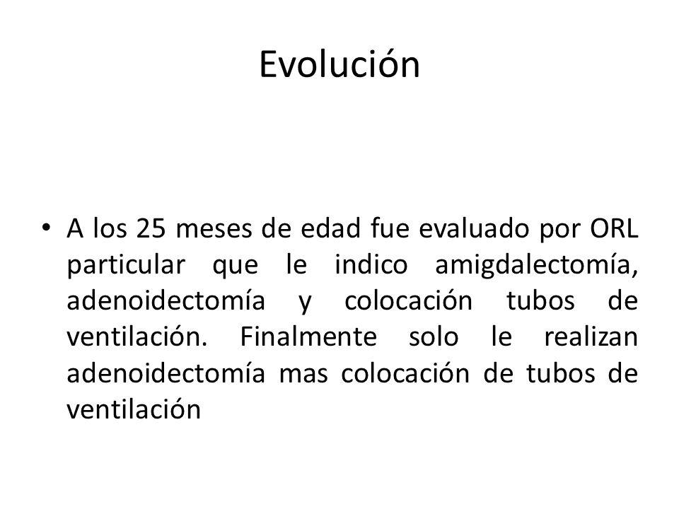 Evolución A los 25 meses de edad fue evaluado por ORL particular que le indico amigdalectomía, adenoidectomía y colocación tubos de ventilación. Final