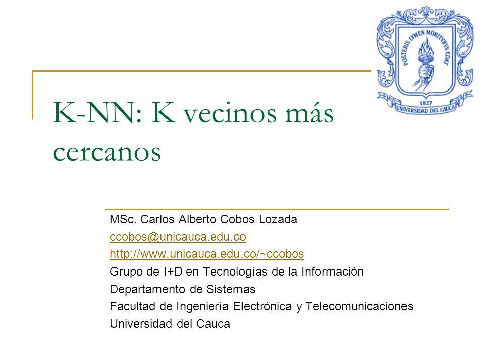 K-NN: K vecinos más cercanos MSc. Carlos Alberto Cobos Lozada ccobos@unicauca.edu.co http://www.unicauca.edu.co/~ccobos Grupo de I+D en Tecnologías de