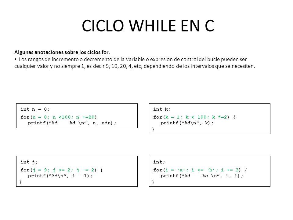 CICLO WHILE EN C Algunas anotaciones sobre los ciclos for. Los rangos de incremento o decremento de la variable o expresion de control del bucle puede
