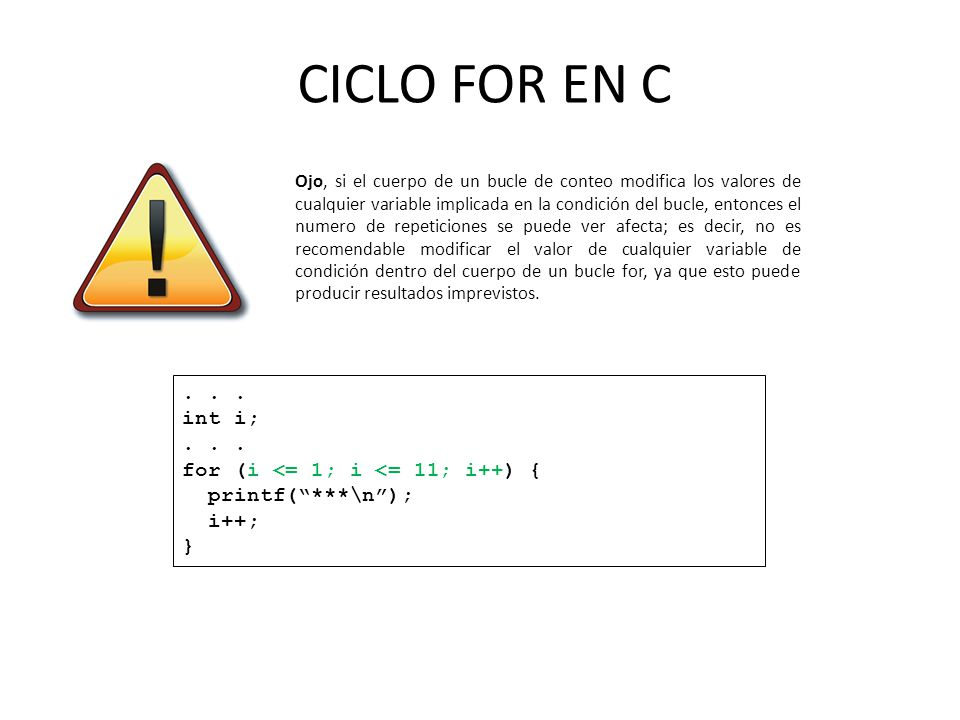 CICLO FOR EN C Ojo, si el cuerpo de un bucle de conteo modifica los valores de cualquier variable implicada en la condición del bucle, entonces el num