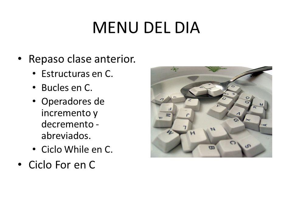 MENU DEL DIA Repaso clase anterior. Estructuras en C. Bucles en C. Operadores de incremento y decremento - abreviados. Ciclo While en C. Ciclo For en