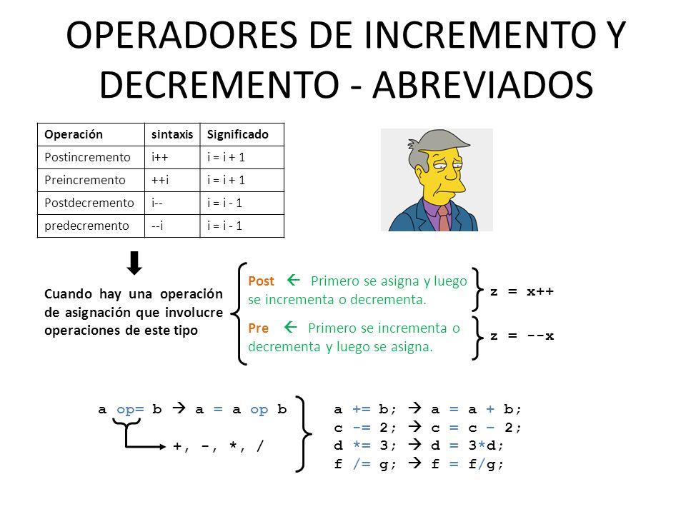 OPERADORES DE INCREMENTO Y DECREMENTO - ABREVIADOS OperaciónsintaxisSignificado Postincrementoi++i = i + 1 Preincremento++ii = i + 1 Postdecrementoi--i = i - 1 predecremento--ii = i - 1 Post Primero se asigna y luego se incrementa o decrementa.