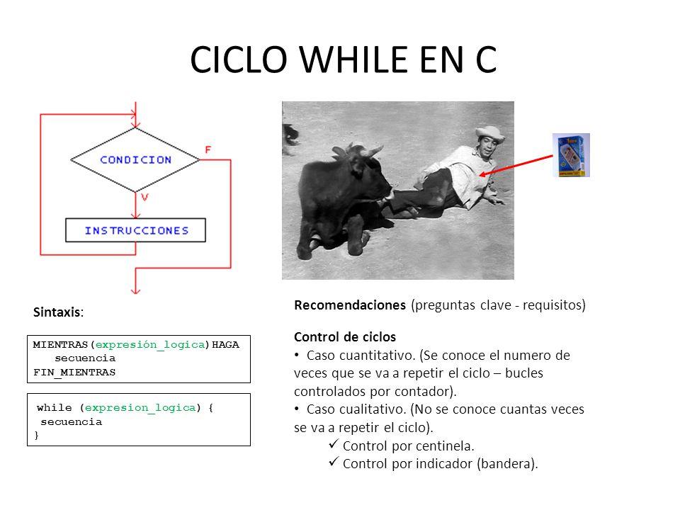 CICLO WHILE EN C MIENTRAS(expresión_logica)HAGA secuencia FIN_MIENTRAS while (expresion_logica) { secuencia } Sintaxis: Recomendaciones (preguntas cla