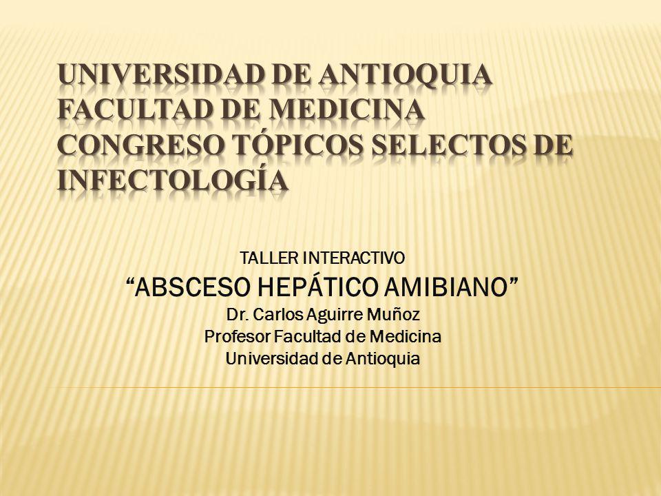 TALLER INTERACTIVO ABSCESO HEPÁTICO AMIBIANO Dr. Carlos Aguirre Muñoz Profesor Facultad de Medicina Universidad de Antioquia