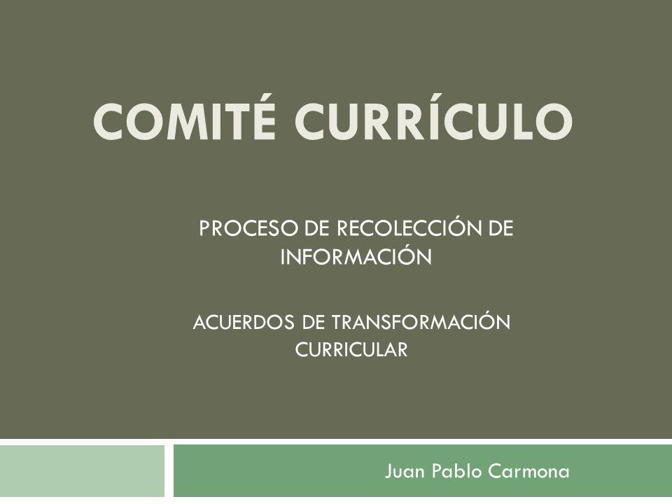 COMITÉ CURRÍCULO PROCESO DE RECOLECCIÓN DE INFORMACIÓN ACUERDOS DE TRANSFORMACIÓN CURRICULAR Juan Pablo Carmona