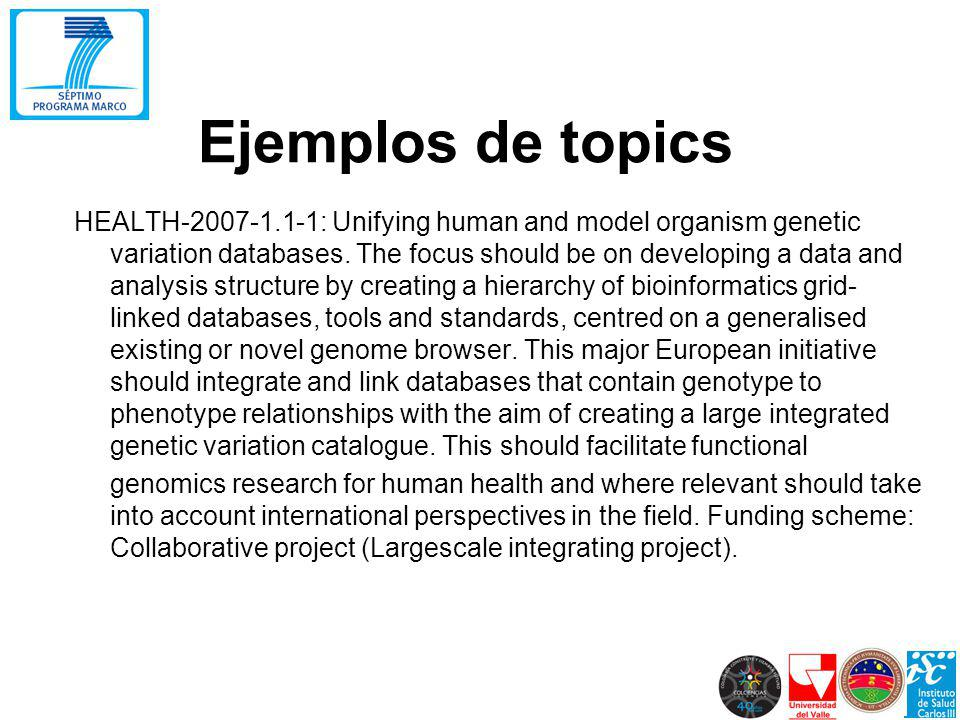 Ejemplos de topics HEALTH-2007-1.1-1: Unifying human and model organism genetic variation databases. The focus should be on developing a data and anal
