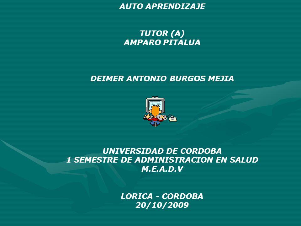 AUTO APRENDIZAJE TUTOR (A) AMPARO PITALUA DEIMER ANTONIO BURGOS MEJIA UNIVERSIDAD DE CORDOBA 1 SEMESTRE DE ADMINISTRACION EN SALUD M.E.A.D.V LORICA - CORDOBA 20/10/2009