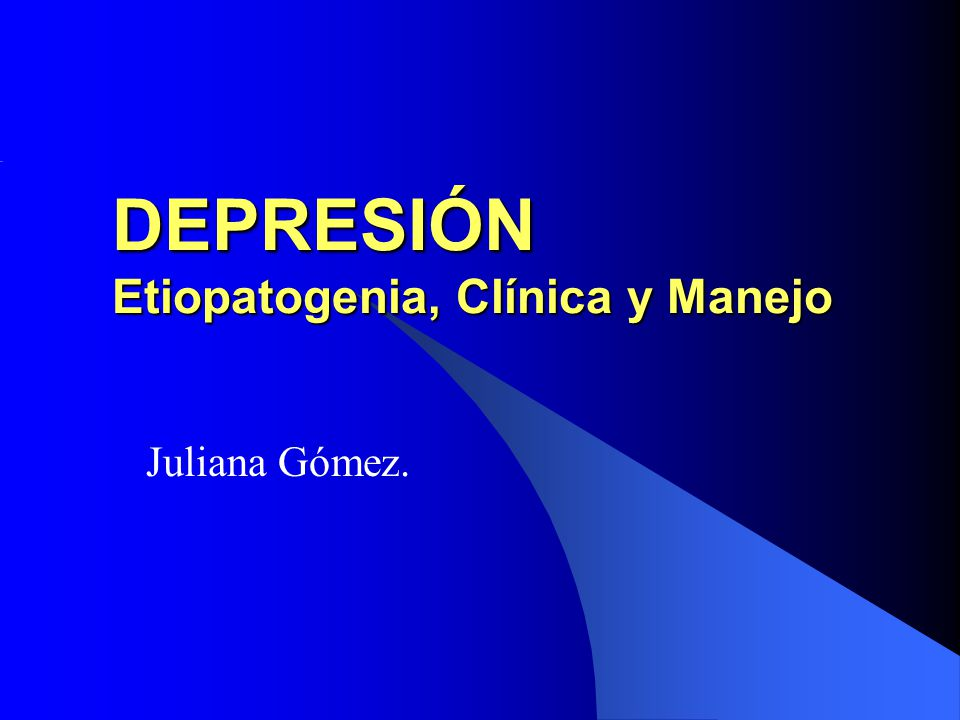 DEPRESIÓN Etiopatogenia, Clínica y Manejo Juliana Gómez.