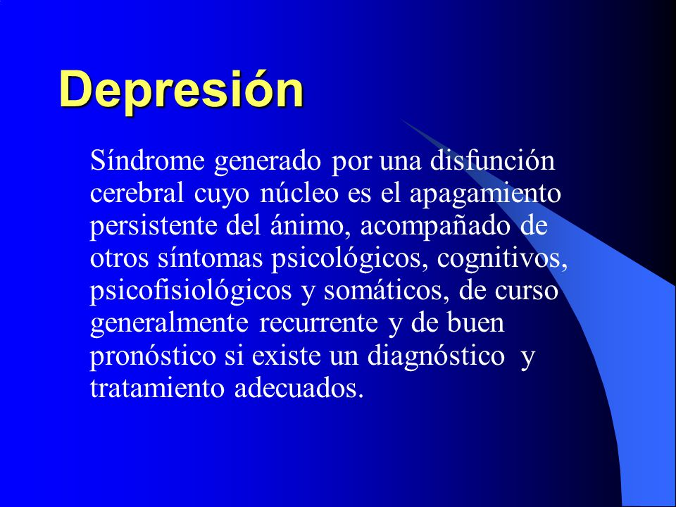 Depresión Síndrome generado por una disfunción cerebral cuyo núcleo es el apagamiento persistente del ánimo, acompañado de otros síntomas psicológicos