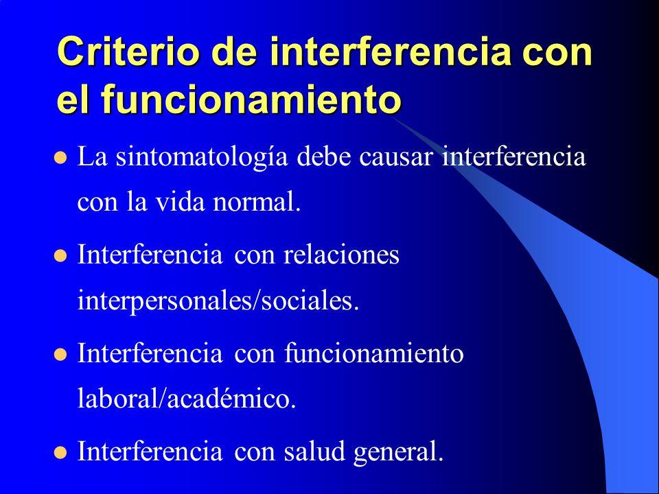 Criterio de interferencia con el funcionamiento La sintomatología debe causar interferencia con la vida normal. Interferencia con relaciones interpers