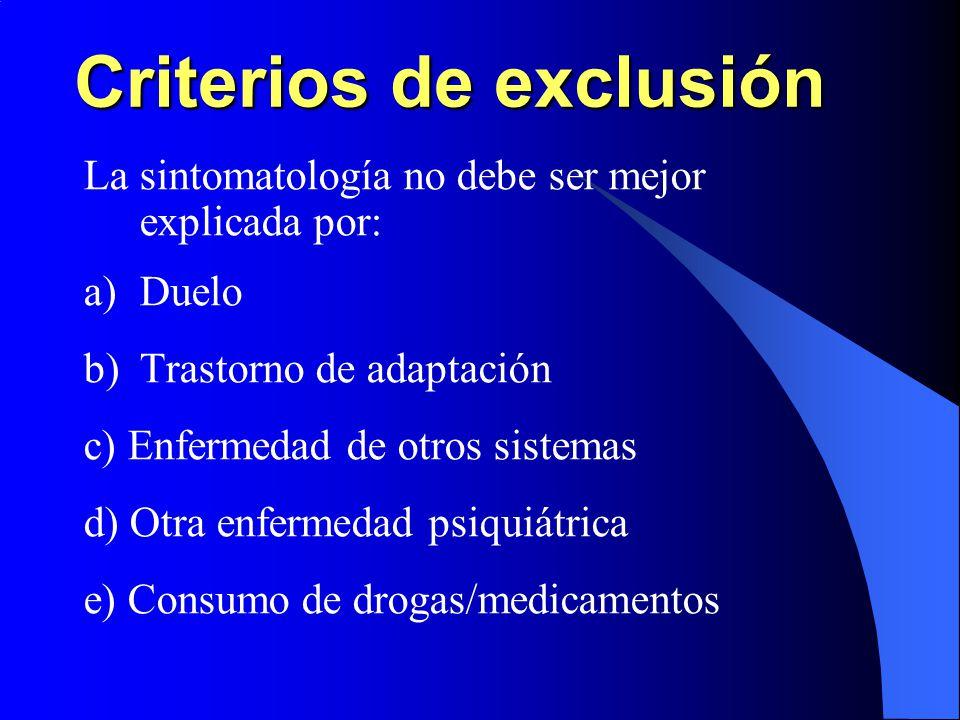 Criterios de exclusión La sintomatología no debe ser mejor explicada por: a)Duelo b)Trastorno de adaptación c) Enfermedad de otros sistemas d) Otra en