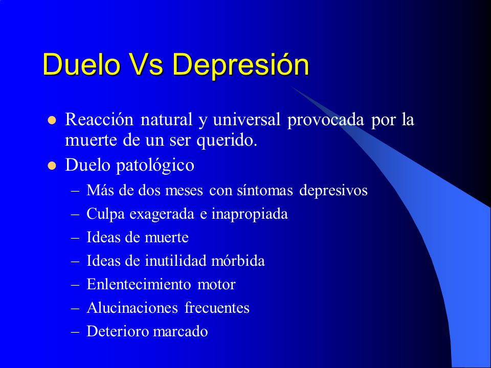 Duelo Vs Depresión Reacción natural y universal provocada por la muerte de un ser querido. Duelo patológico –Más de dos meses con síntomas depresivos