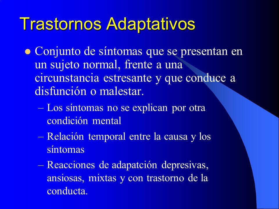 Trastornos Adaptativos Conjunto de síntomas que se presentan en un sujeto normal, frente a una circunstancia estresante y que conduce a disfunción o m