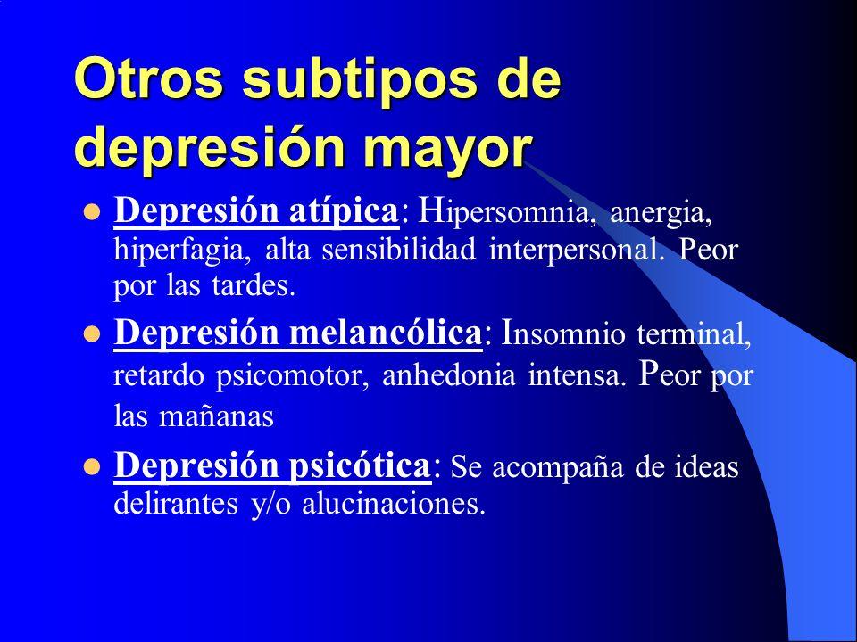 Otros subtipos de depresión mayor Depresión atípica: H ipersomnia, anergia, hiperfagia, alta sensibilidad interpersonal. Peor por las tardes. Depresió