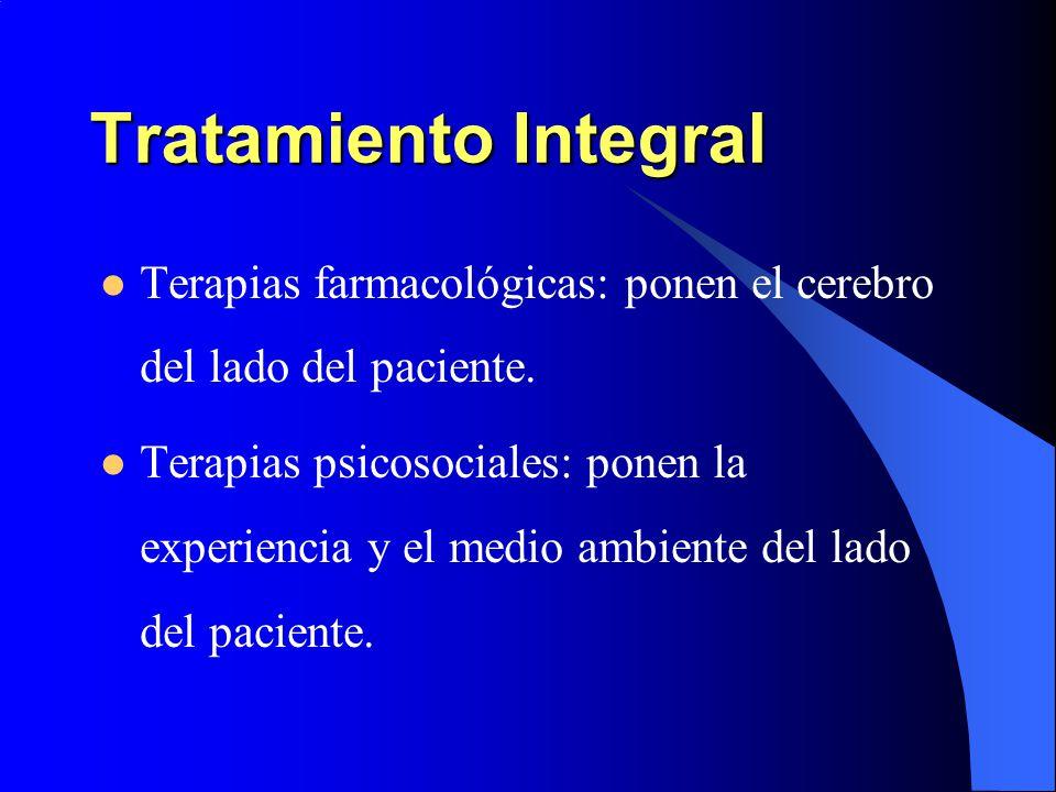 Tratamiento Integral Terapias farmacológicas: ponen el cerebro del lado del paciente. Terapias psicosociales: ponen la experiencia y el medio ambiente