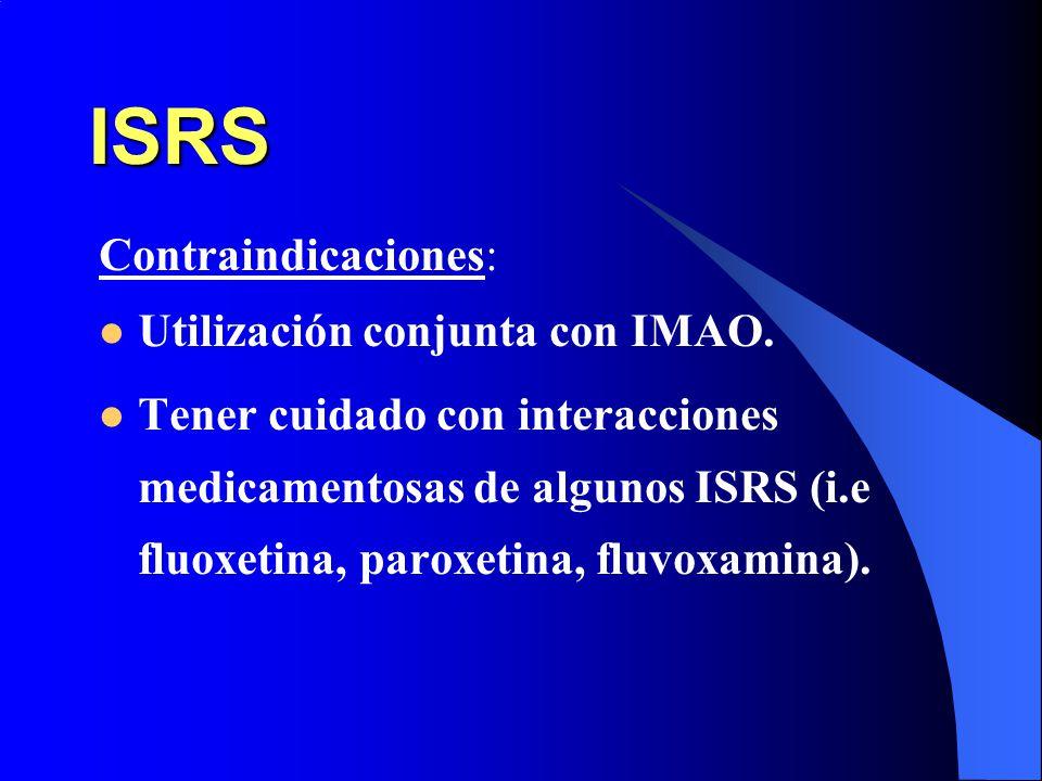 ISRS Contraindicaciones: Utilización conjunta con IMAO. Tener cuidado con interacciones medicamentosas de algunos ISRS (i.e fluoxetina, paroxetina, fl
