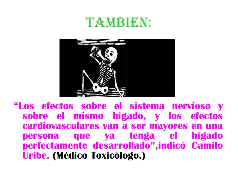 TAMBIEN: Los efectos sobre el sistema nervioso y sobre el mismo hígado, y los efectos cardiovasculares van a ser mayores en una persona que ya tenga el hígado perfectamente desarrollado,indicó Camilo Uribe.