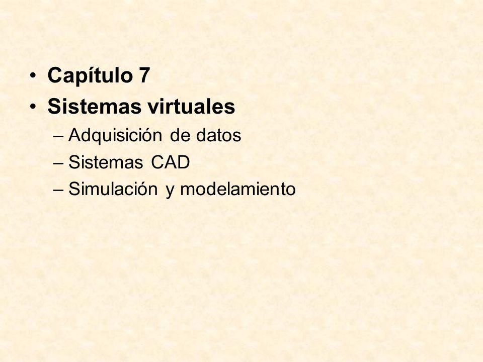 Capítulo 7 Sistemas virtuales –Adquisición de datos –Sistemas CAD –Simulación y modelamiento
