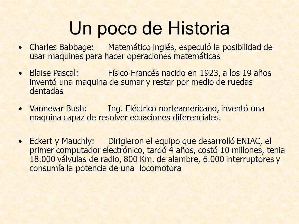 Un poco de Historia Charles Babbage: Matemático inglés, especuló la posibilidad de usar maquinas para hacer operaciones matemáticas Blaise Pascal:Físico Francés nacido en 1923, a los 19 años inventó una maquina de sumar y restar por medio de ruedas dentadas Vannevar Bush: Ing.