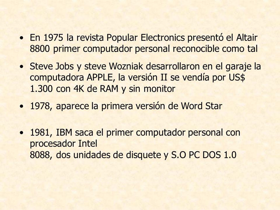 En 1975 la revista Popular Electronics presentó el Altair 8800 primer computador personal reconocible como tal Steve Jobs y steve Wozniak desarrollaron en el garaje la computadora APPLE, la versión II se vendía por US$ 1.300 con 4K de RAM y sin monitor 1978, aparece la primera versión de Word Star 1981, IBM saca el primer computador personal con procesador Intel 8088, dos unidades de disquete y S.O PC DOS 1.0