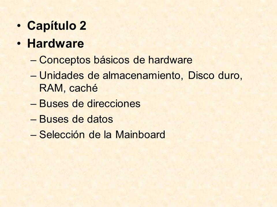 Capítulo 2 Hardware –Conceptos básicos de hardware –Unidades de almacenamiento, Disco duro, RAM, caché –Buses de direcciones –Buses de datos –Selección de la Mainboard