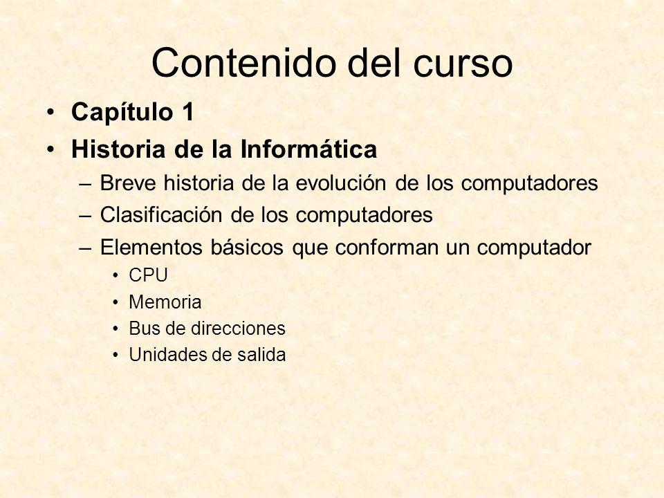 Contenido del curso Capítulo 1 Historia de la Informática –Breve historia de la evolución de los computadores –Clasificación de los computadores –Elementos básicos que conforman un computador CPU Memoria Bus de direcciones Unidades de salida