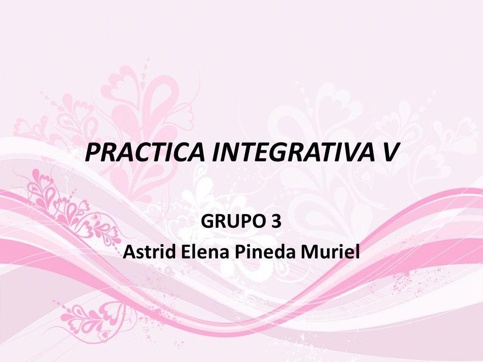 PRACTICA INTEGRATIVA V GRUPO 3 Astrid Elena Pineda Muriel