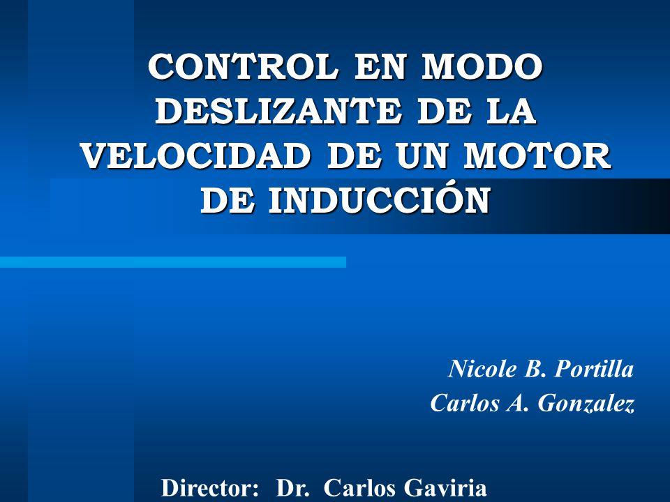 CONTROL EN MODO DESLIZANTE DE LA VELOCIDAD DE UN MOTOR DE INDUCCIÓN Nicole B. Portilla Carlos A. Gonzalez Director: Dr. Carlos Gaviria