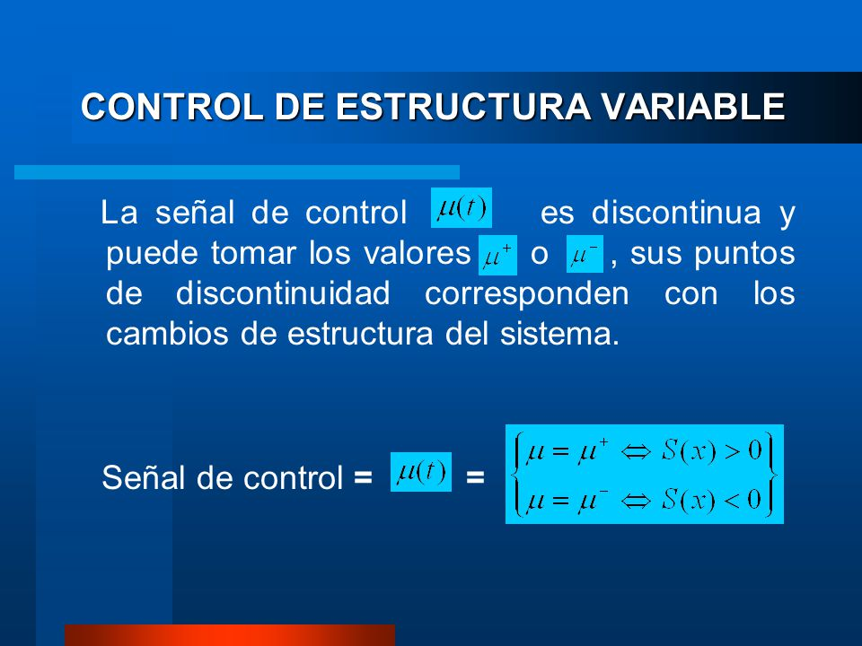 CONTROL DE ESTRUCTURA VARIABLE La señal de control es discontinua y puede tomar los valores o, sus puntos de discontinuidad corresponden con los cambios de estructura del sistema.